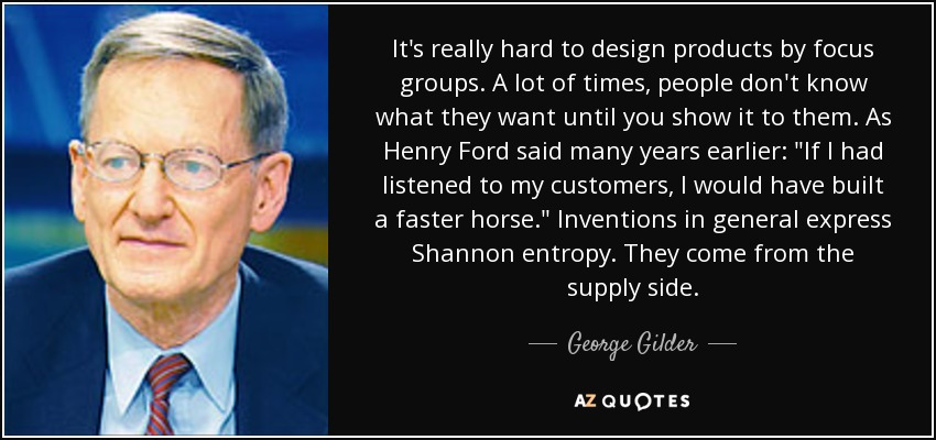 It's really hard to design products by focus groups. A lot of times, people don't know what they want until you show it to them. As Henry Ford said many years earlier: