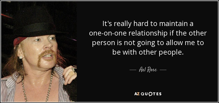 It's really hard to maintain a one-on-one relationship if the other person is not going to allow me to be with other people. - Axl Rose