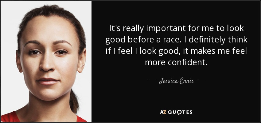 It's really important for me to look good before a race. I definitely think if I feel I look good, it makes me feel more confident. - Jessica Ennis
