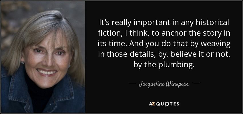 It's really important in any historical fiction, I think, to anchor the story in its time. And you do that by weaving in those details, by, believe it or not, by the plumbing. - Jacqueline Winspear
