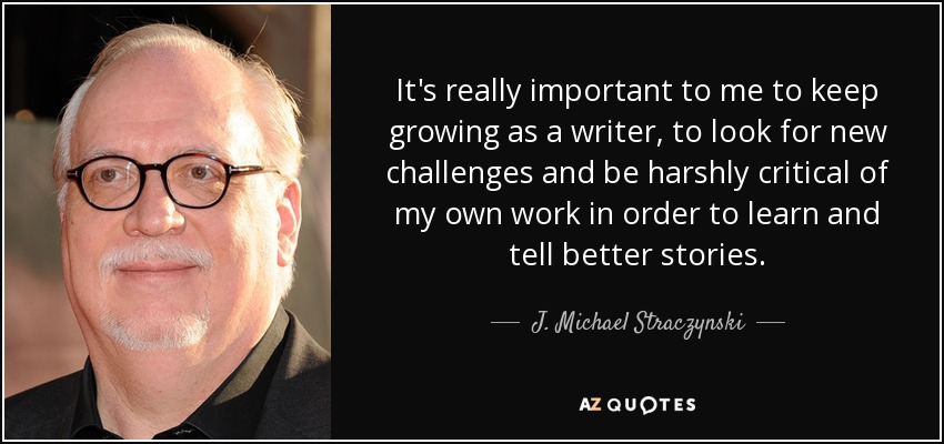 It's really important to me to keep growing as a writer, to look for new challenges and be harshly critical of my own work in order to learn and tell better stories. - J. Michael Straczynski