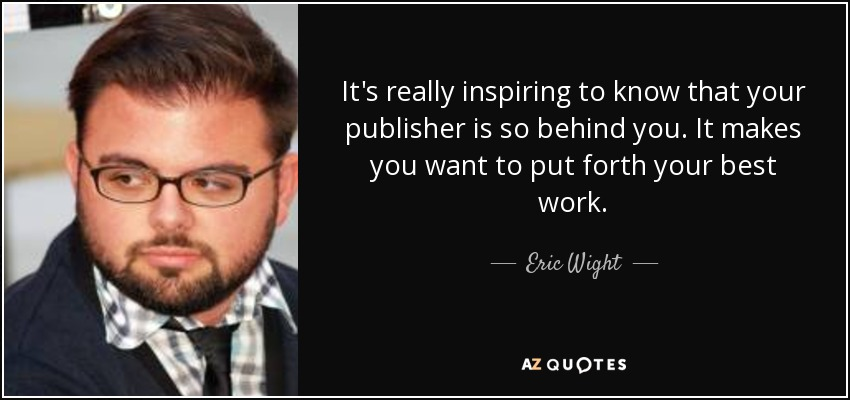It's really inspiring to know that your publisher is so behind you. It makes you want to put forth your best work. - Eric Wight