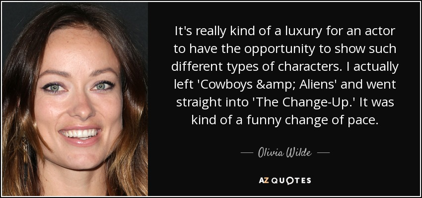 It's really kind of a luxury for an actor to have the opportunity to show such different types of characters. I actually left 'Cowboys & Aliens' and went straight into 'The Change-Up.' It was kind of a funny change of pace. - Olivia Wilde
