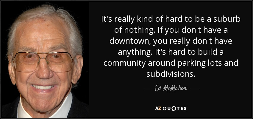 It's really kind of hard to be a suburb of nothing. If you don't have a downtown, you really don't have anything. It's hard to build a community around parking lots and subdivisions. - Ed McMahon