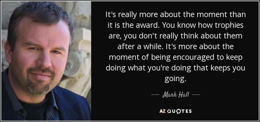 It's really more about the moment than it is the award. You know how trophies are, you don't really think about them after a while. It's more about the moment of being encouraged to keep doing what you're doing that keeps you going. - Mark Hall