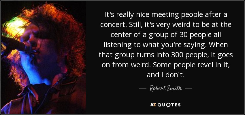 It's really nice meeting people after a concert. Still, it's very weird to be at the center of a group of 30 people all listening to what you're saying. When that group turns into 300 people, it goes on from weird. Some people revel in it, and I don't. - Robert Smith