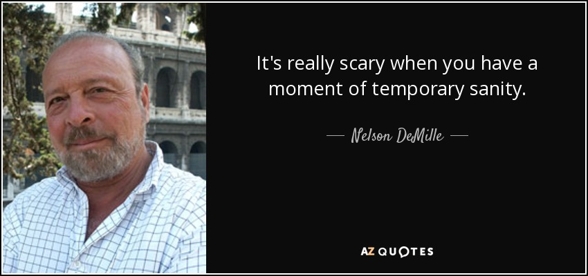 It's really scary when you have a moment of temporary sanity. - Nelson DeMille