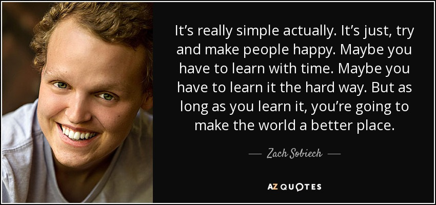 It's really simple actually. It's just, try and make people happy. Maybe you have to learn with time. Maybe you have to learn it the hard way. But as long as you learn it, you're going to make the world a better place. - Zach Sobiech