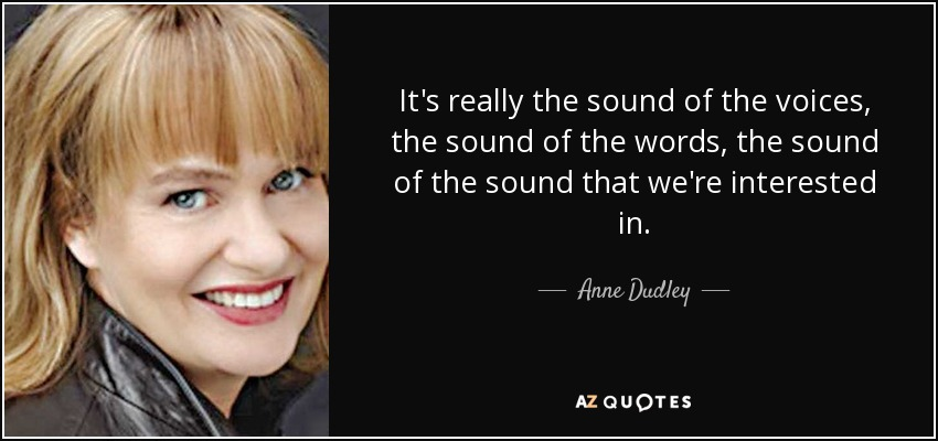 It's really the sound of the voices, the sound of the words, the sound of the sound that we're interested in. - Anne Dudley