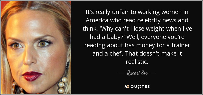 It's really unfair to working women in America who read celebrity news and think, 'Why can't I lose weight when I've had a baby?' Well, everyone you're reading about has money for a trainer and a chef. That doesn't make it realistic. - Rachel Zoe