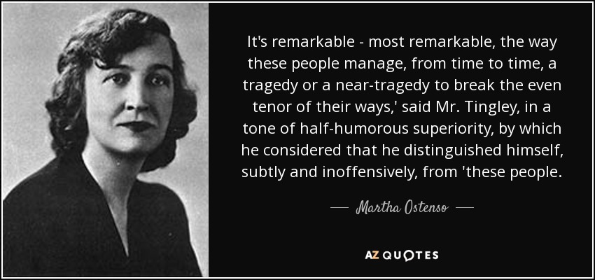 It's remarkable - most remarkable, the way these people manage, from time to time, a tragedy or a near-tragedy to break the even tenor of their ways,' said Mr. Tingley, in a tone of half-humorous superiority, by which he considered that he distinguished himself, subtly and inoffensively, from 'these people. - Martha Ostenso