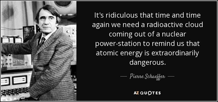It's ridiculous that time and time again we need a radioactive cloud coming out of a nuclear power-station to remind us that atomic energy is extraordinarily dangerous. - Pierre Schaeffer
