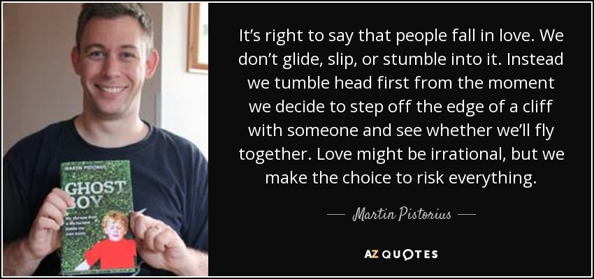 It's right to say that people fall in love. We don't glide, slip, or stumble into it. Instead we tumble head first from the moment we decide to step off the edge of a cliff with someone and see whether we'll fly together. Love might be irrational, but we make the choice to risk everything. - Martin Pistorius