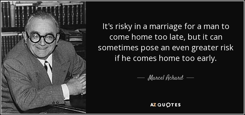 It's risky in a marriage for a man to come home too late, but it can sometimes pose an even greater risk if he comes home too early. - Marcel Achard