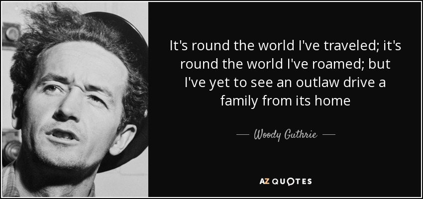 It's round the world I've traveled; it's round the world I've roamed; but I've yet to see an outlaw drive a family from its home - Woody Guthrie