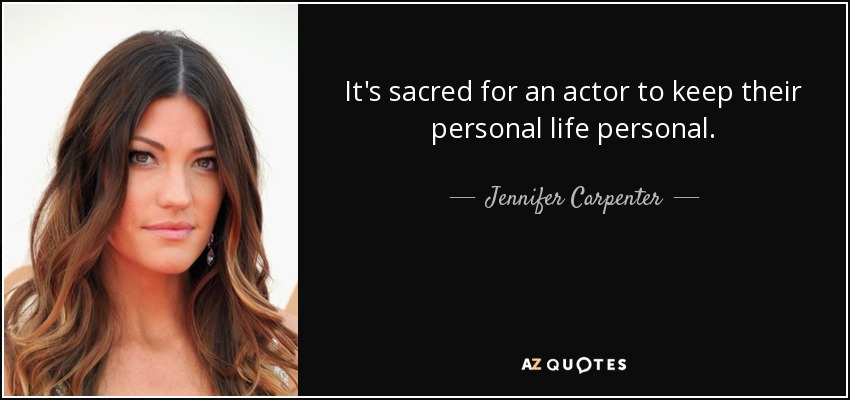It's sacred for an actor to keep their personal life personal. - Jennifer Carpenter