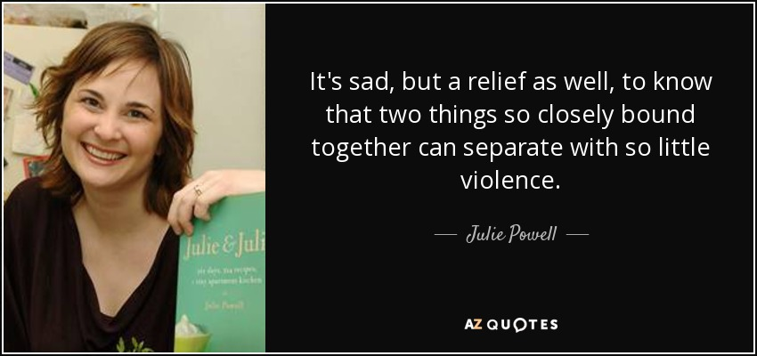 It's sad, but a relief as well, to know that two things so closely bound together can separate with so little violence. - Julie Powell
