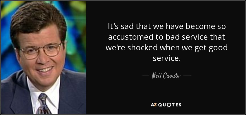 It's sad that we have become so accustomed to bad service that we're shocked when we get good service. - Neil Cavuto
