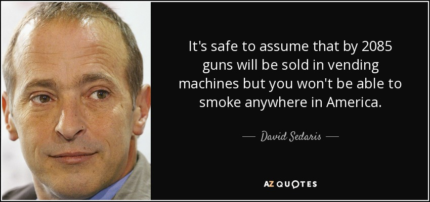 It's safe to assume that by 2085 guns will be sold in vending machines but you won't be able to smoke anywhere in America. - David Sedaris