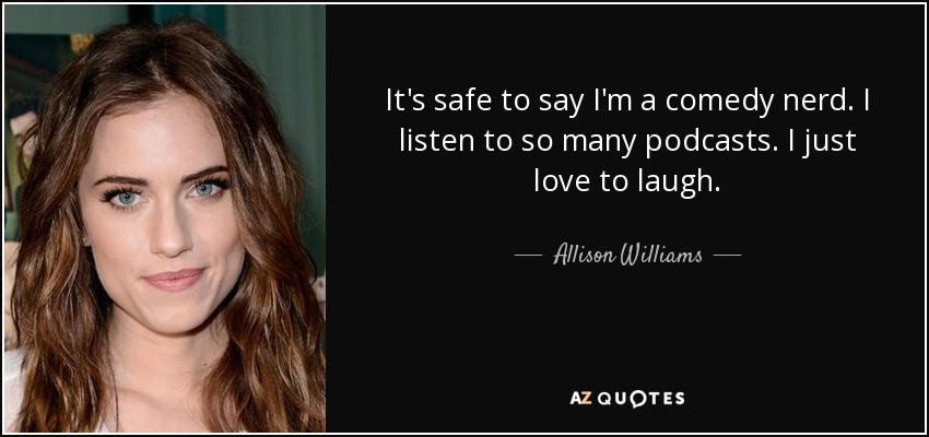 It's safe to say I'm a comedy nerd. I listen to so many podcasts. I just love to laugh. - Allison Williams