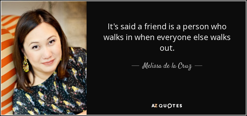 It's said a friend is a person who walks in when everyone else walks out. - Melissa de la Cruz