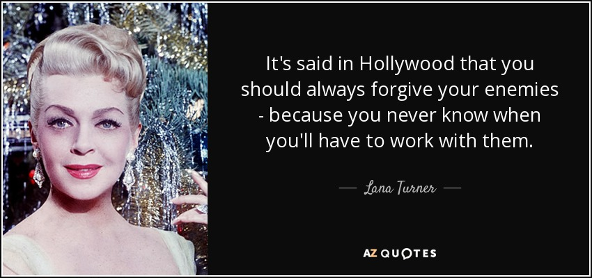 It's said in Hollywood that you should always forgive your enemies - because you never know when you'll have to work with them. - Lana Turner