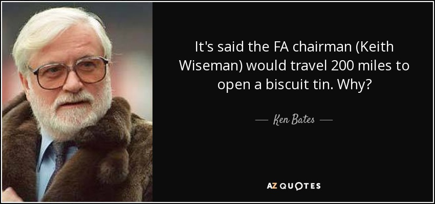 It's said the FA chairman (Keith Wiseman) would travel 200 miles to open a biscuit tin. Why? - Ken Bates