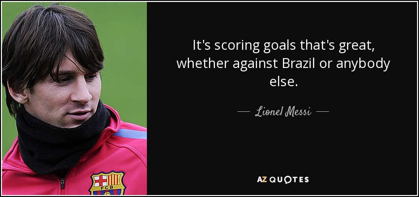 It's scoring goals that's great, whether against Brazil or anybody else. - Lionel Messi