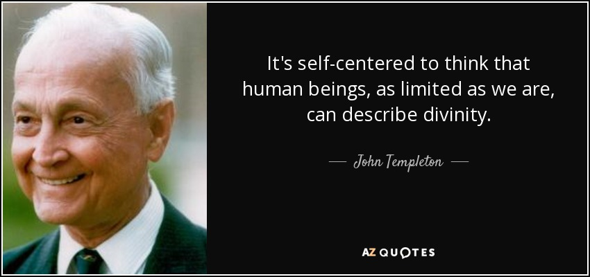 It's self-centered to think that human beings, as limited as we are, can describe divinity. - John Templeton