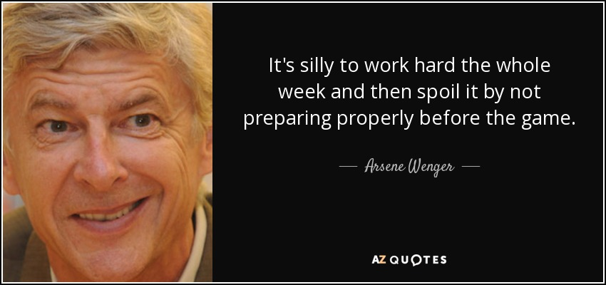 It's silly to work hard the whole week and then spoil it by not preparing properly before the game. - Arsene Wenger