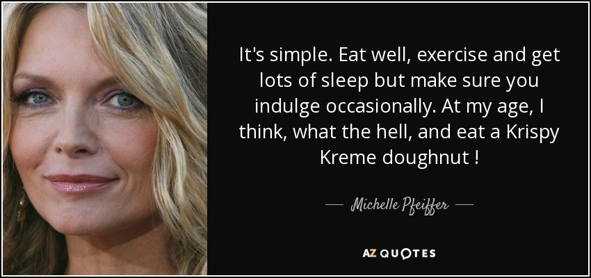 It's simple. Eat well, exercise and get lots of sleep but make sure you indulge occasionally. At my age , I think , what the hell , and eat a Krispy Kreme doughnut ! - Michelle Pfeiffer