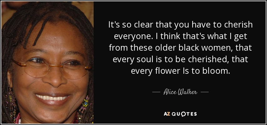 It's so clear that you have to cherish everyone. I think that's what I get from these older black women, that every soul is to be cherished, that every flower Is to bloom. - Alice Walker