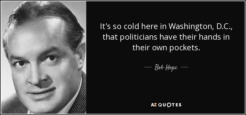 It's so cold here in Washington, D.C., that politicians have their hands in their own pockets. - Bob Hope