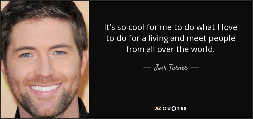 It's so cool for me to do what I love to do for a living and meet people from all over the world. - Josh Turner