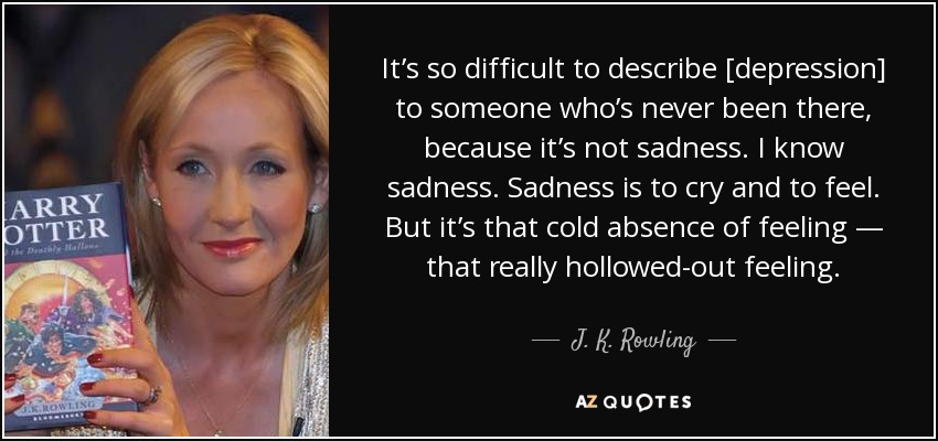 It's so difficult to describe depression to someone who's never been there, because it's not sadness. I know sadness. Sadness is to cry and to feel. But it's that cold absence of feeling— that really hollowed-out feeling. - J. K. Rowling