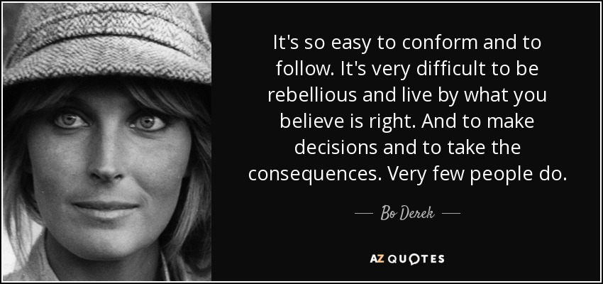 It's so easy to conform and to follow. It's very difficult to be rebellious and live by what you believe is right. And to make decisions and to take the consequences. Very few people do. - Bo Derek