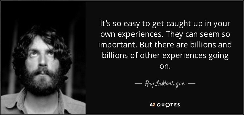 It's so easy to get caught up in your own experiences. They can seem so important. But there are billions and billions of other experiences going on. - Ray LaMontagne