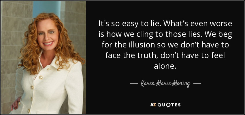 It's so easy to lie. What's even worse is how we cling to those lies. We beg for the illusion so we don't have to face the truth, don't have to feel alone. - Karen Marie Moning