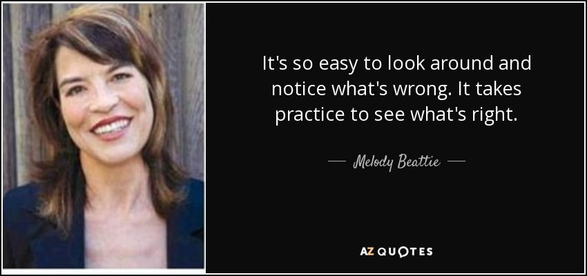 It's so easy to look around and notice what's wrong. It takes practice to see what's right. - Melody Beattie