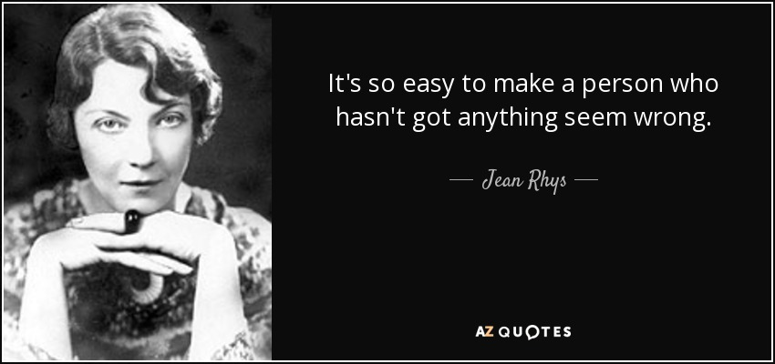 It's so easy to make a person who hasn't got anything seem wrong. - Jean Rhys