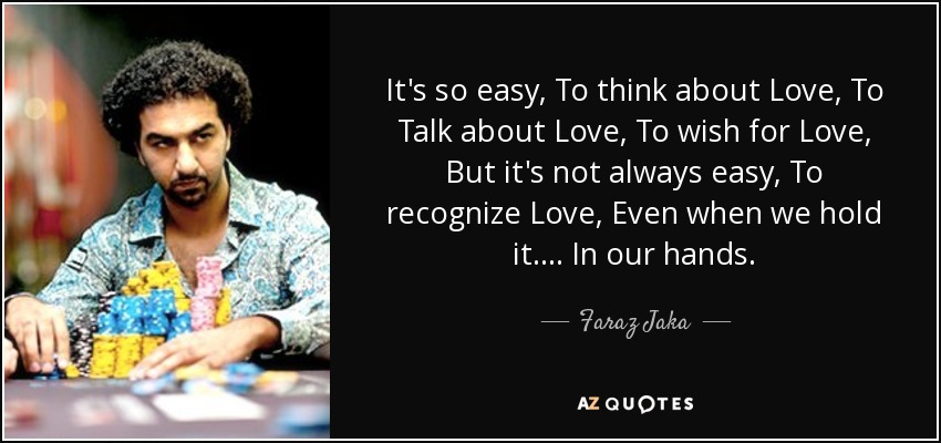 It's so easy, To think about Love, To Talk about Love, To wish for Love, But it's not always easy, To recognize Love, Even when we hold it.... In our hands. - Faraz Jaka
