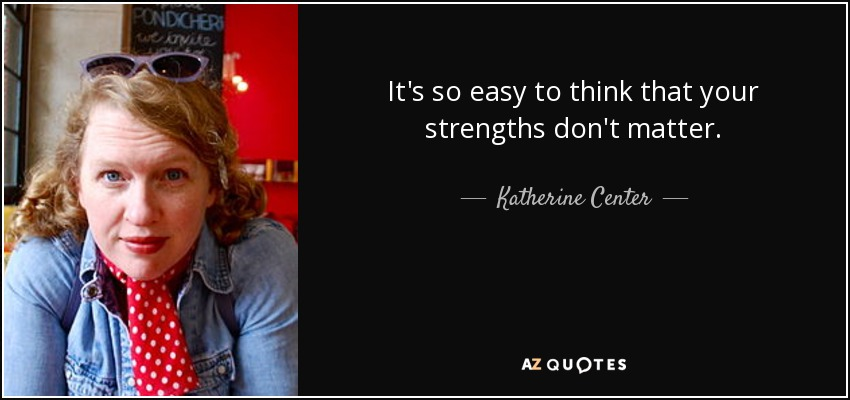 It's so easy to think that your strengths don't matter. - Katherine Center