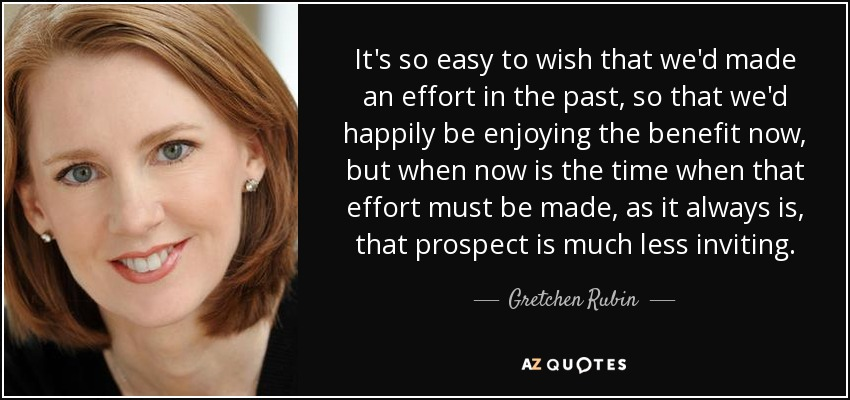 It's so easy to wish that we'd made an effort in the past, so that we'd happily be enjoying the benefit now, but when now is the time when that effort must be made, as it always is, that prospect is much less inviting. - Gretchen Rubin