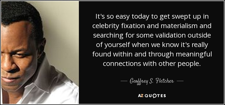 It's so easy today to get swept up in celebrity fixation and materialism and searching for some validation outside of yourself when we know it's really found within and through meaningful connections with other people. - Geoffrey S. Fletcher