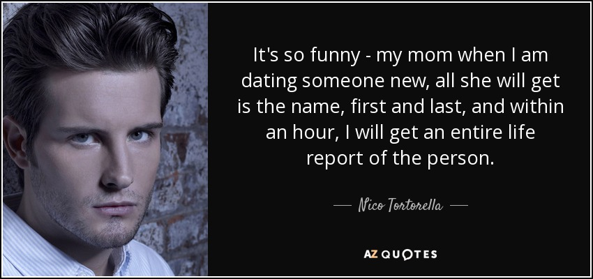 It's so funny - my mom when I am dating someone new, all she will get is the name, first and last, and within an hour, I will get an entire life report of the person. - Nico Tortorella