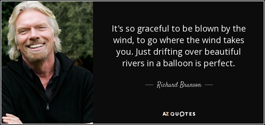 It's so graceful to be blown by the wind, to go where the wind takes you. Just drifting over beautiful rivers in a balloon is perfect. - Richard Branson