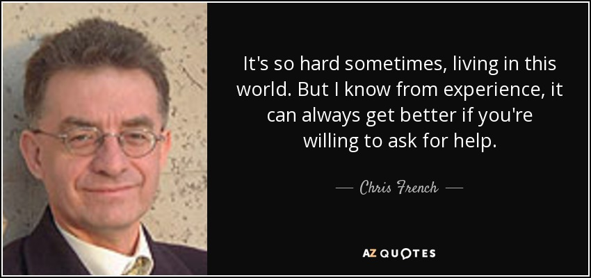 It's so hard sometimes, living in this world. But I know from experience, it can always get better if you're willing to ask for help. - Chris French