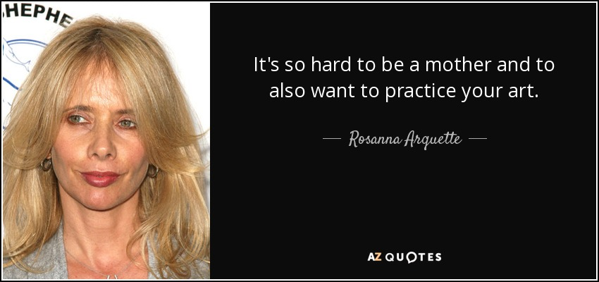 It's so hard to be a mother and to also want to practice your art. - Rosanna Arquette