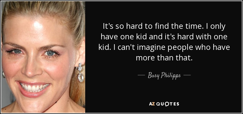 It's so hard to find the time. I only have one kid and it's hard with one kid. I can't imagine people who have more than that. - Busy Philipps