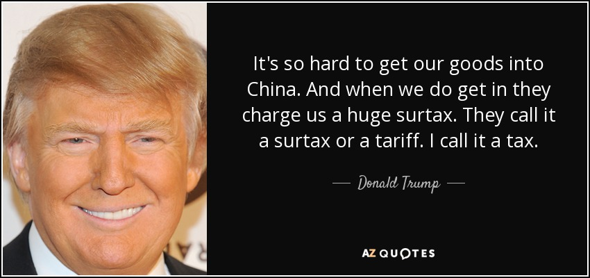 It's so hard to get our goods into China. And when we do get in they charge us a huge surtax. They call it a surtax or a tariff. I call it a tax. - Donald Trump